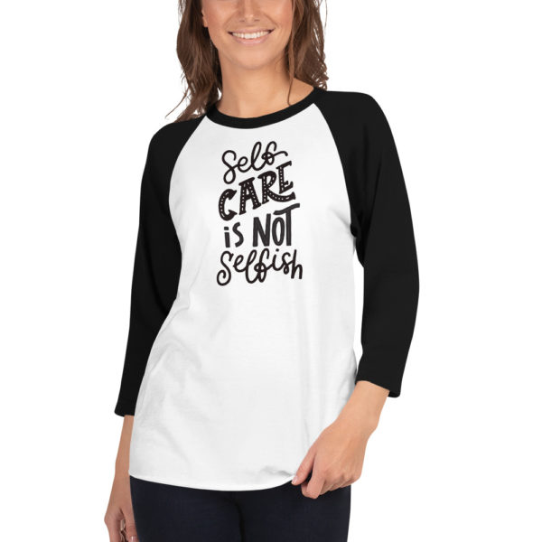 Self Care is Not Selfish - 3/4 sleeve raglan shirt